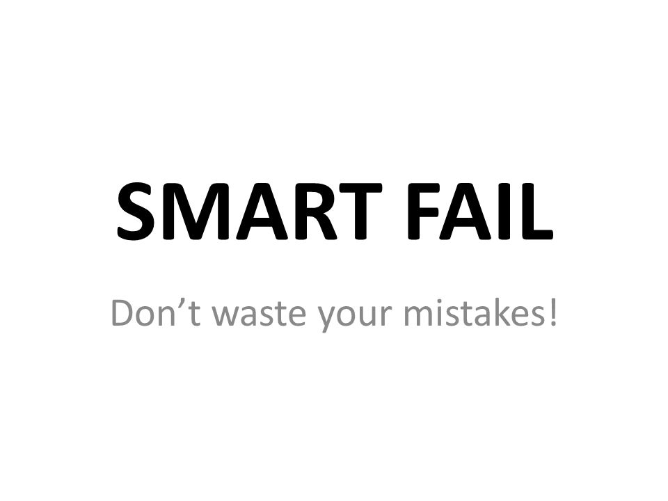 SMART FAIL Don't waste your mistakes!