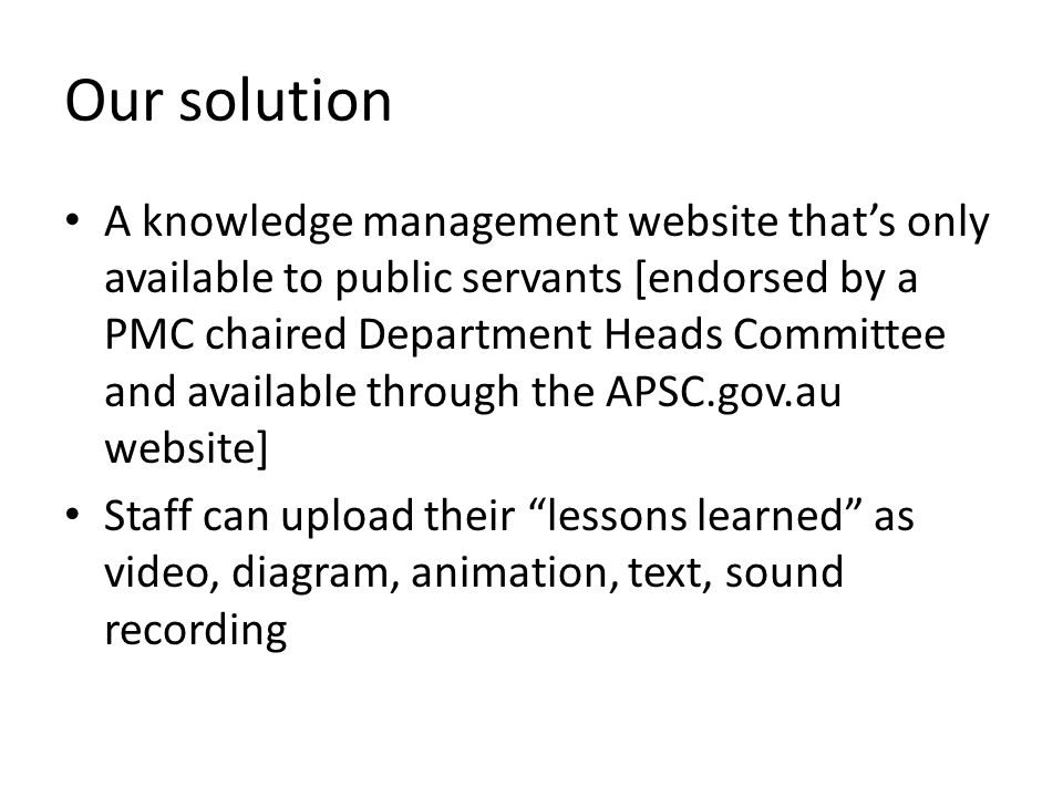 Our solution A knowledge management website that's only available to public servants [endorsed by a PMC chaired Department Heads Committee and available through the APSC.gov.au website] Staff can upload their lessons learned as video, diagram, animation, text, sound recording