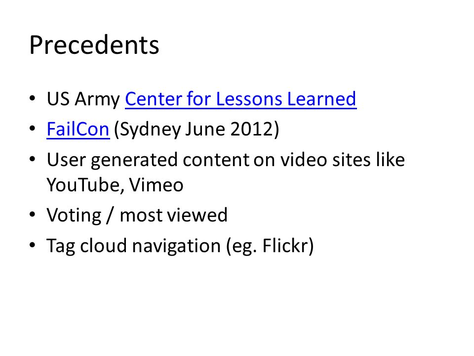 Precedents US Army Center for Lessons LearnedCenter for Lessons Learned FailCon (Sydney June 2012) FailCon User generated content on video sites like YouTube, Vimeo Voting / most viewed Tag cloud navigation (eg.
