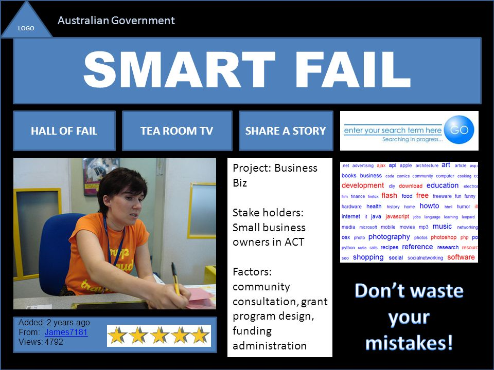SMART FAIL Australian Government LOGO HALL OF FAILTEA ROOM TVSHARE A STORY Project: Business Biz Stake holders: Small business owners in ACT Factors: community consultation, grant program design, funding administration Added: 2 years ago From: James7181James7181 Views: 4792