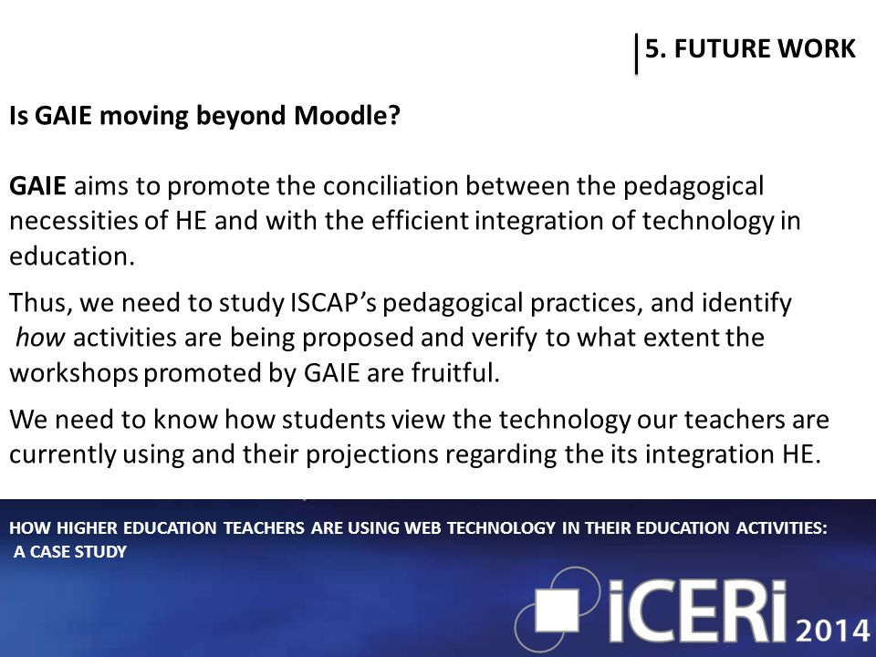 HOW HIGHER EDUCATION TEACHERS ARE USING WEB TECHNOLOGY IN THEIR EDUCATION ACTIVITIES: A CASE STUDY 5. FUTURE WORK Is GAIE moving beyond Moodle? GAIE a