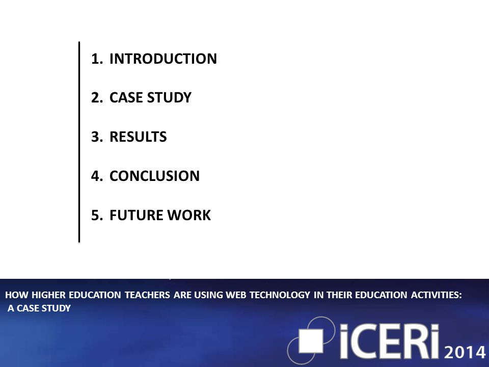 HOW HIGHER EDUCATION TEACHERS ARE USING WEB TECHNOLOGY IN THEIR EDUCATION ACTIVITIES: A CASE STUDY 1.INTRODUCTION 2.CASE STUDY 3.RESULTS 4.CONCLUSION 5.FUTURE WORK