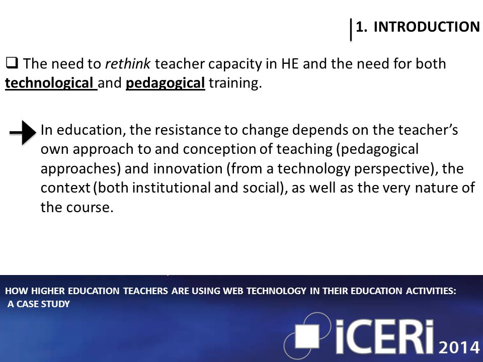 HOW HIGHER EDUCATION TEACHERS ARE USING WEB TECHNOLOGY IN THEIR EDUCATION ACTIVITIES: A CASE STUDY 1.INTRODUCTION  The need to rethink teacher capacity in HE and the need for both technological and pedagogical training.
