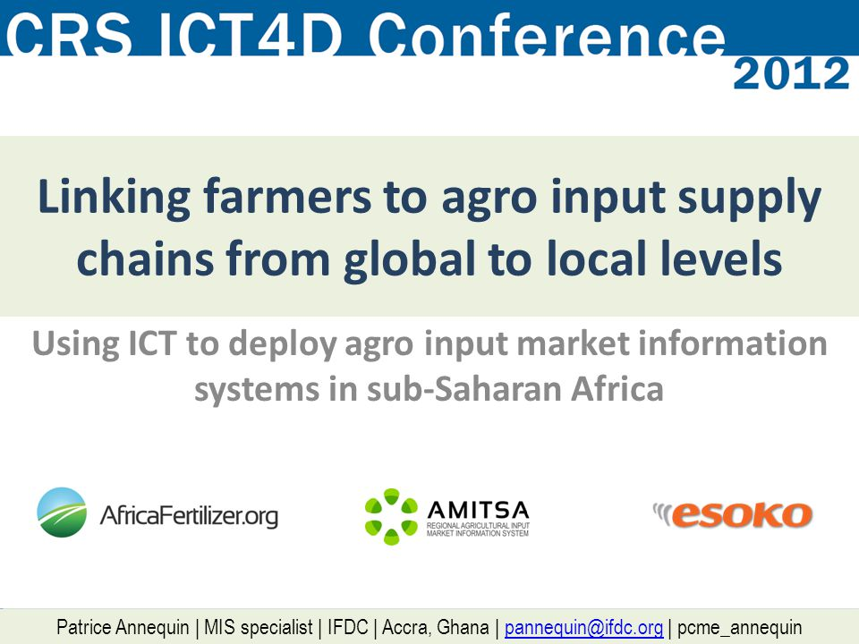 IFDC in a snapshot International Fertilizer Development Center Public International Organization created in 1974 (1 st green revolution vs 1 st oil peak) – HQ in Alabama, USA 500+ staff in Africa in 22 countries Technology transfer (fertilizer production, management & use) Integrated Soil Fertility Management Agro input distribution / agro dealers Value chain development Market Information Systems … ICT .