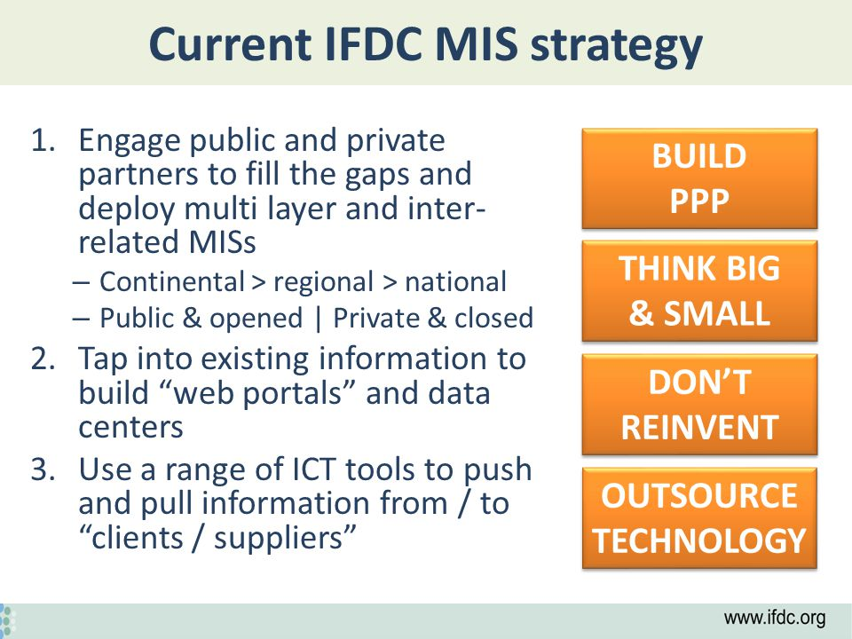 Current IFDC MIS strategy 1.Engage public and private partners to fill the gaps and deploy multi layer and inter- related MISs – Continental > regional > national – Public & opened | Private & closed 2.Tap into existing information to build web portals and data centers 3.Use a range of ICT tools to push and pull information from / to clients / suppliers OUTSOURCE TECHNOLOGY BUILD PPP BUILD PPP DON'T REINVENT THINK BIG & SMALL