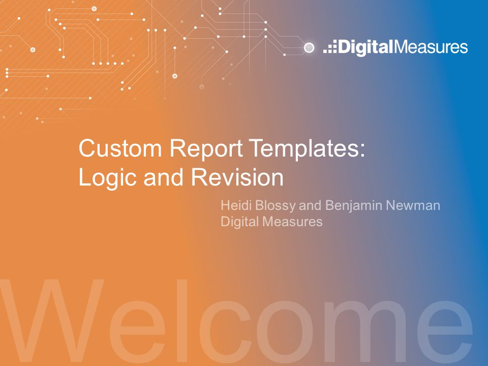 Welcome Custom Report Templates: Logic and Revision Heidi Blossy and Benjamin Newman Digital Measures