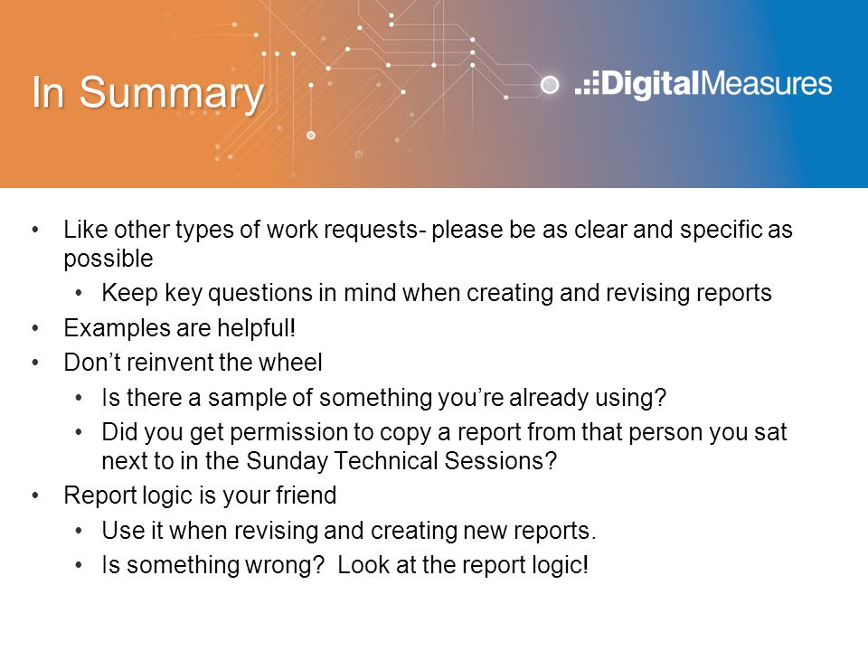 In Summary Like other types of work requests- please be as clear and specific as possible Keep key questions in mind when creating and revising reports Examples are helpful.