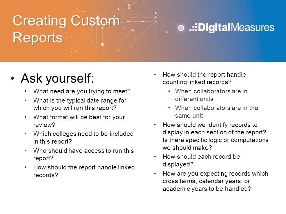 Creating Custom Reports Ask yourself: What need are you trying to meet.
