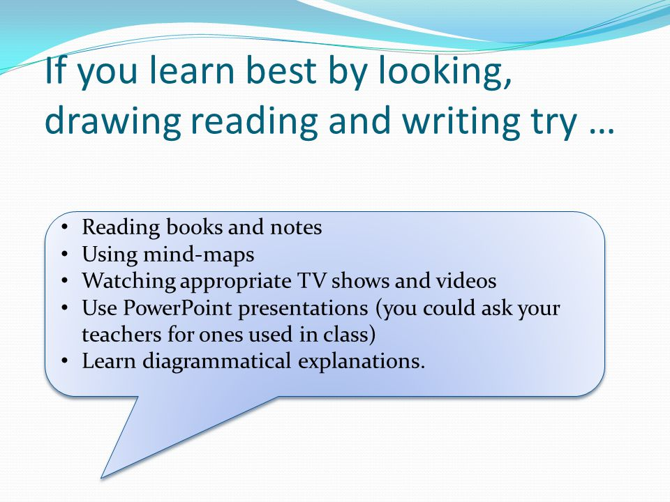 If you learn best by looking, drawing reading and writing try … Reading books and notes Using mind-maps Watching appropriate TV shows and videos Use PowerPoint presentations (you could ask your teachers for ones used in class) Learn diagrammatical explanations.