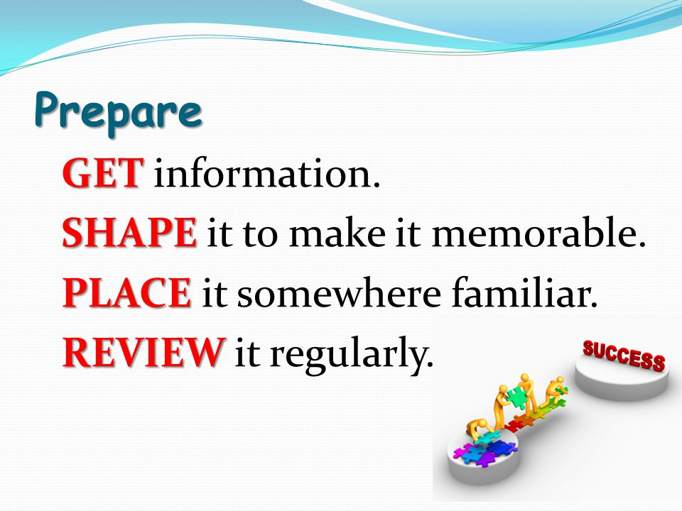Prepare GET GET information. SHAPE SHAPE it to make it memorable. PLACE PLACE it somewhere familiar. REVIEW REVIEW it regularly.