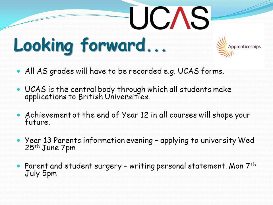 Looking forward... All AS grades will have to be recorded e.g. UCAS forms. UCAS is the central body through which all students make applications to Br