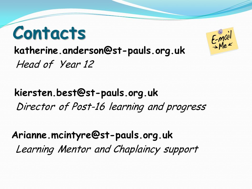 Contacts katherine.anderson@st-pauls.org.uk Head of Year 12 kiersten.best@st-pauls.org.uk Director of Post-16 learning and progress Arianne.mcintyre@st-pauls.org.uk Learning Mentor and Chaplaincy support