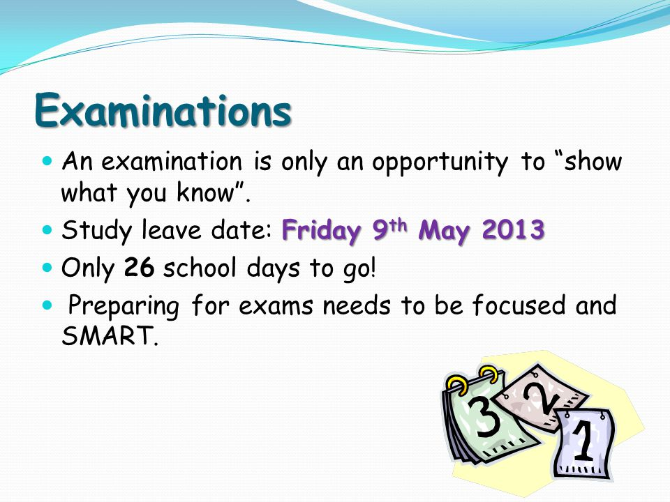 "Examinations An examination is only an opportunity to ""show what you know"". Friday 9 th May 2013 Study leave date: Friday 9 th May 2013 Only 26 school"