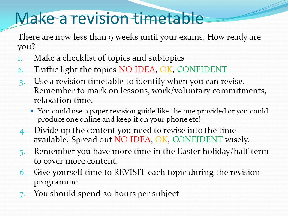 Make a revision timetable There are now less than 9 weeks until your exams. How ready are you? 1. Make a checklist of topics and subtopics 2. Traffic