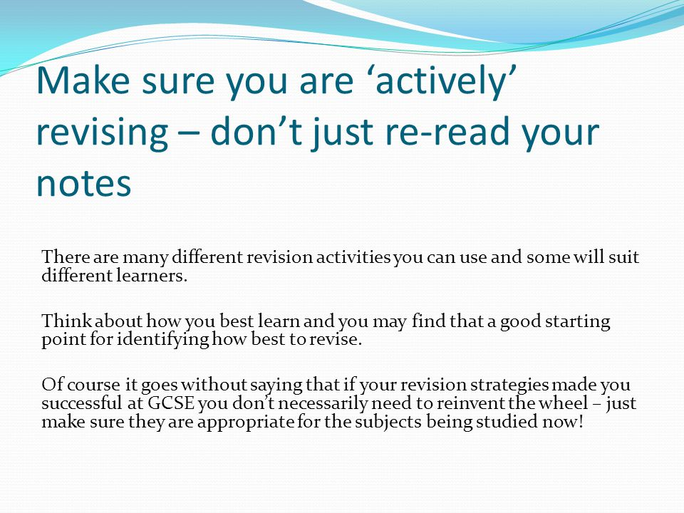 Make sure you are 'actively' revising – don't just re-read your notes There are many different revision activities you can use and some will suit diff