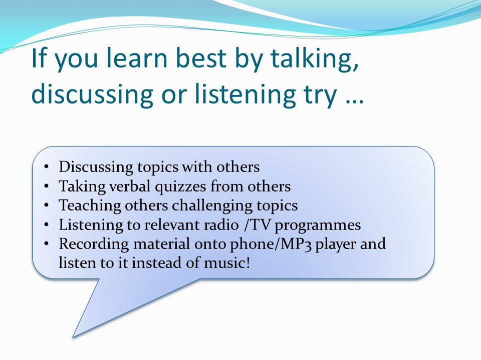If you learn best by talking, discussing or listening try … Discussing topics with others Taking verbal quizzes from others Teaching others challengin