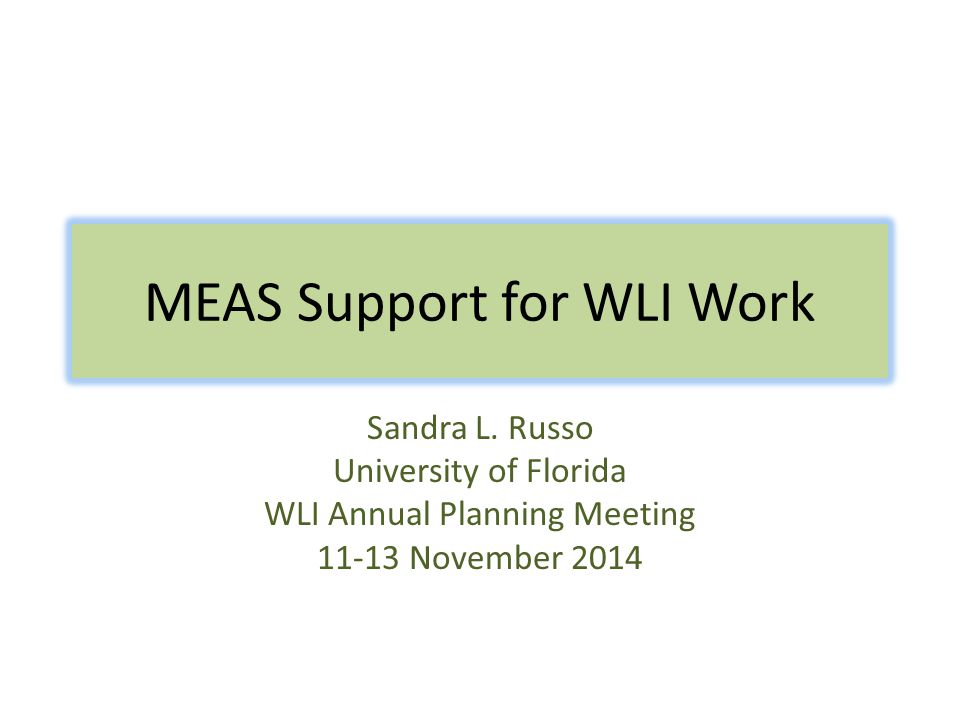 MEAS Support for WLI Work Sandra L. Russo University of Florida WLI Annual Planning Meeting 11-13 November 2014