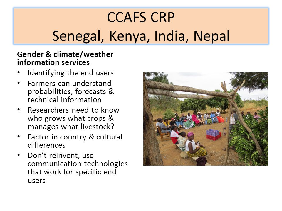 CCAFS CRP Senegal, Kenya, India, Nepal Gender & climate/weather information services Identifying the end users Farmers can understand probabilities, f
