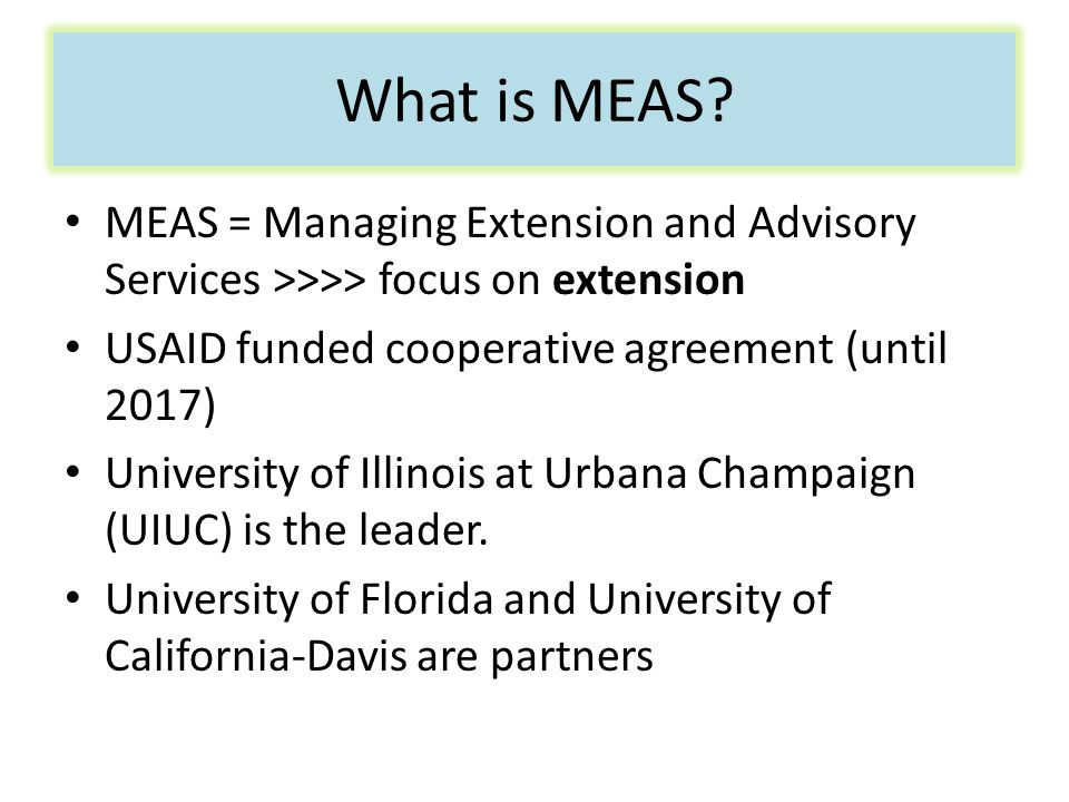 What is MEAS? MEAS = Managing Extension and Advisory Services >>>> focus on extension USAID funded cooperative agreement (until 2017) University of Il