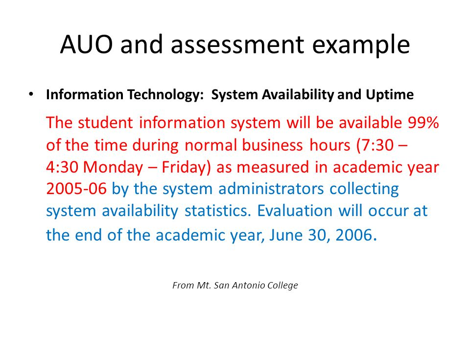 AUO and assessment example Information Technology: System Availability and Uptime The student information system will be available 99% of the time during normal business hours (7:30 – 4:30 Monday – Friday) as measured in academic year 2005-06 by the system administrators collecting system availability statistics.