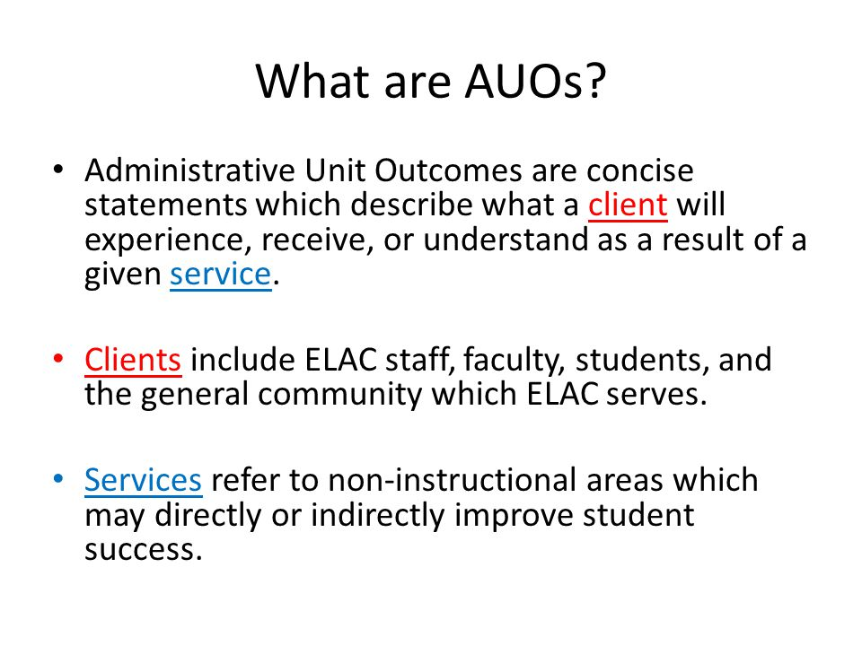What are AUOs? Administrative Unit Outcomes are concise statements which describe what a client will experience, receive, or understand as a result of