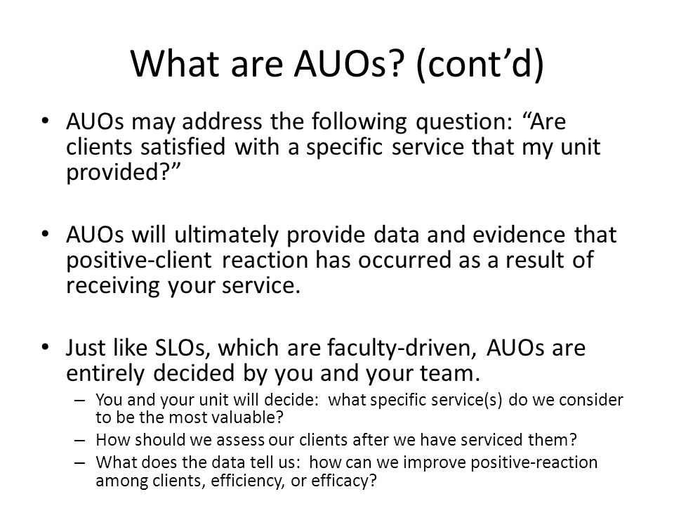 "What are AUOs? (cont'd) AUOs may address the following question: ""Are clients satisfied with a specific service that my unit provided?"" AUOs will ulti"