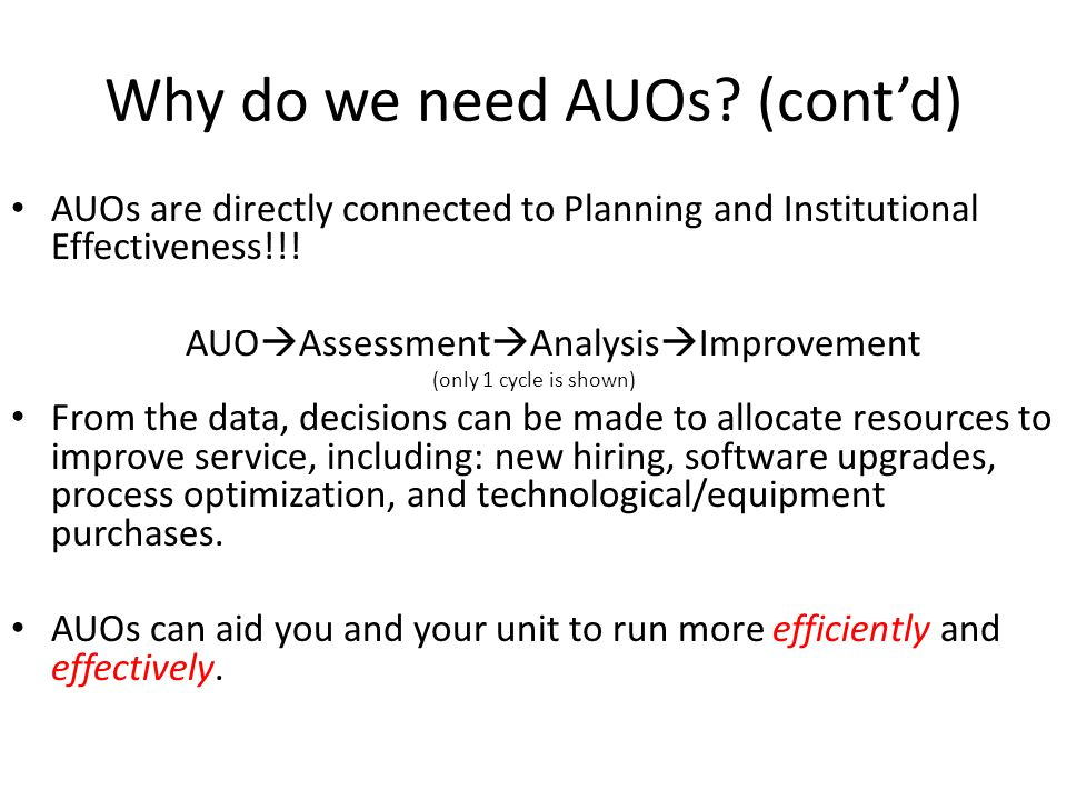 Why do we need AUOs? (cont'd) AUOs are directly connected to Planning and Institutional Effectiveness!!! AUO  Assessment  Analysis  Improvement (on