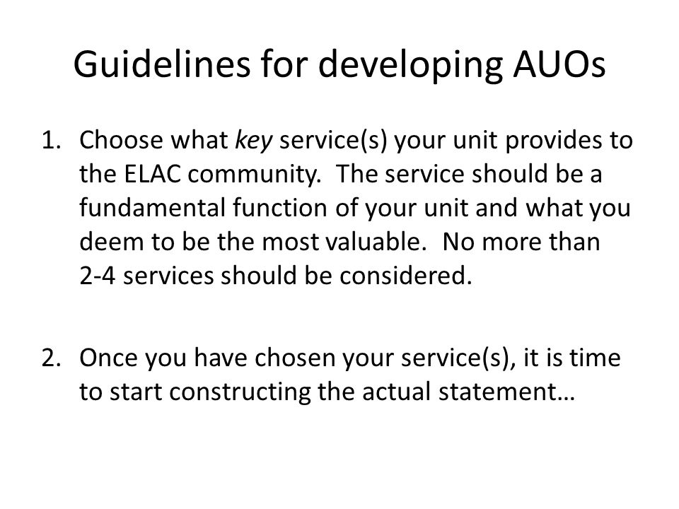 Guidelines for developing AUOs 1.Choose what key service(s) your unit provides to the ELAC community. The service should be a fundamental function of