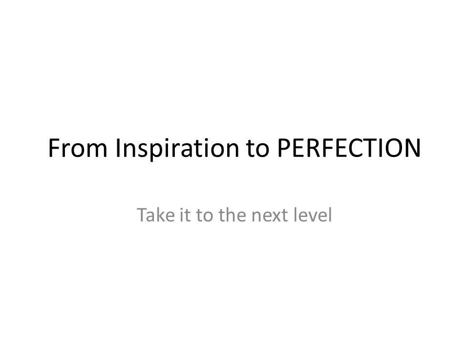 From Inspiration to PERFECTION Take it to the next level