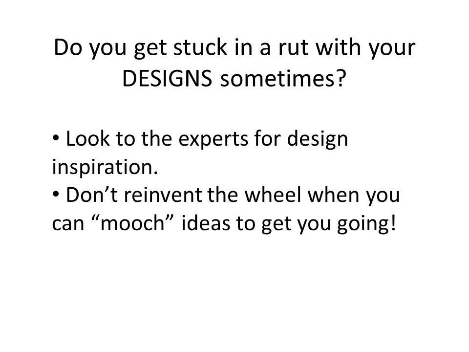 Do you get stuck in a rut with your DESIGNS sometimes.