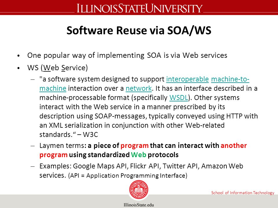 School of Information Technology Software Reuse via SOA/WS One popular way of implementing SOA is via Web services WS (Web Service) –