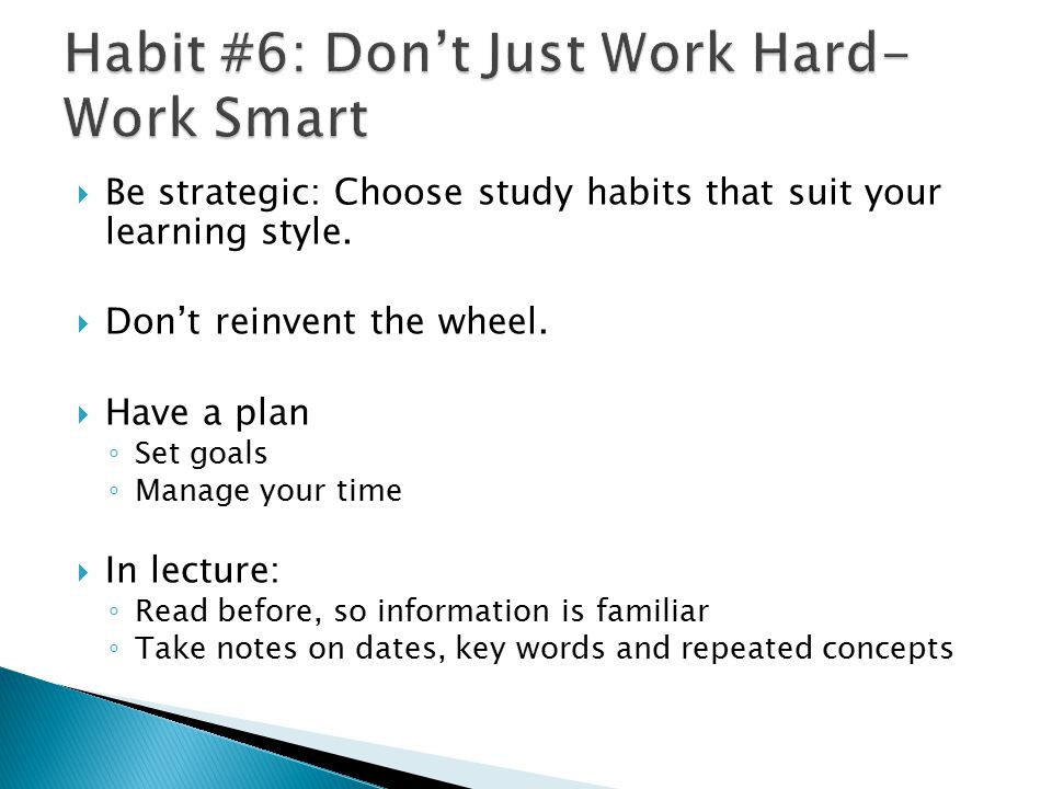  Be strategic: Choose study habits that suit your learning style.  Don't reinvent the wheel.  Have a plan ◦ Set goals ◦ Manage your time  In lectu