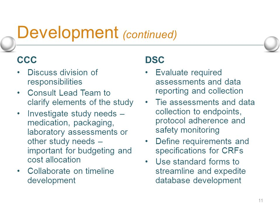 Development (continued) CCC Discuss division of responsibilities Consult Lead Team to clarify elements of the study Investigate study needs – medication, packaging, laboratory assessments or other study needs – important for budgeting and cost allocation Collaborate on timeline development DSC Evaluate required assessments and data reporting and collection Tie assessments and data collection to endpoints, protocol adherence and safety monitoring Define requirements and specifications for CRFs Use standard forms to streamline and expedite database development 11