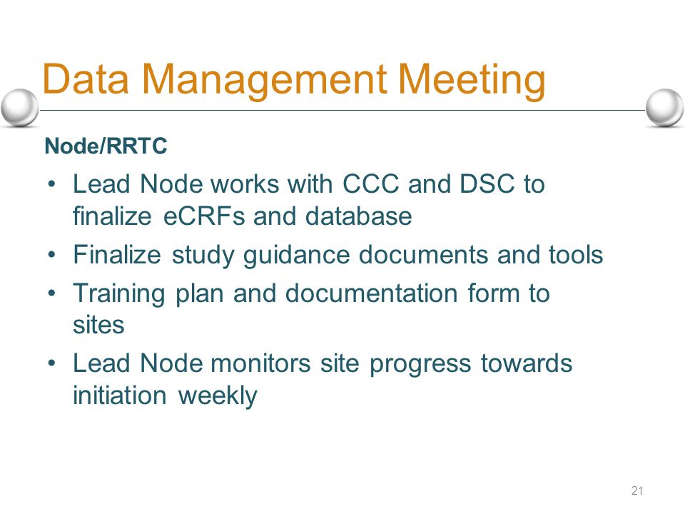 Data Management Meeting Lead Node works with CCC and DSC to finalize eCRFs and database Finalize study guidance documents and tools Training plan and documentation form to sites Lead Node monitors site progress towards initiation weekly 21 Node/RRTC
