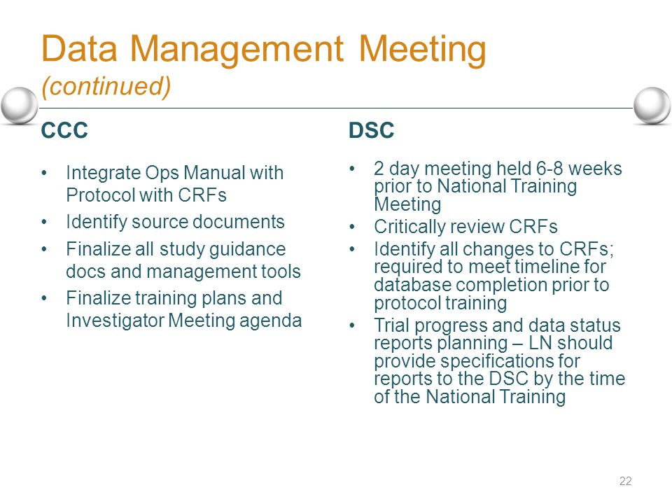 Data Management Meeting (continued) Integrate Ops Manual with Protocol with CRFs Identify source documents Finalize all study guidance docs and management tools Finalize training plans and Investigator Meeting agenda 2 day meeting held 6-8 weeks prior to National Training Meeting Critically review CRFs Identify all changes to CRFs; required to meet timeline for database completion prior to protocol training Trial progress and data status reports planning – LN should provide specifications for reports to the DSC by the time of the National Training 22 CCCDSC