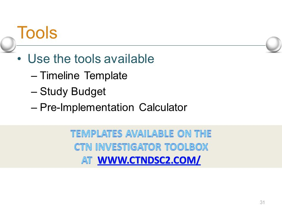 Tools 31 Use the tools available –Timeline Template –Study Budget –Pre-Implementation Calculator