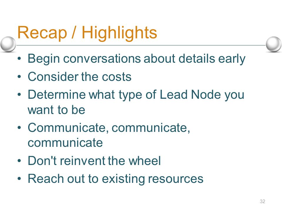 Recap / Highlights Begin conversations about details early Consider the costs Determine what type of Lead Node you want to be Communicate, communicate, communicate Don t reinvent the wheel Reach out to existing resources 32