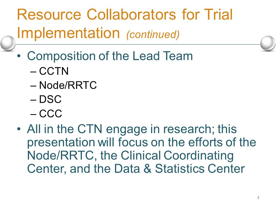 Resource Collaborators for Trial Implementation (continued) Composition of the Lead Team –CCTN –Node/RRTC –DSC –CCC All in the CTN engage in research; this presentation will focus on the efforts of the Node/RRTC, the Clinical Coordinating Center, and the Data & Statistics Center 4