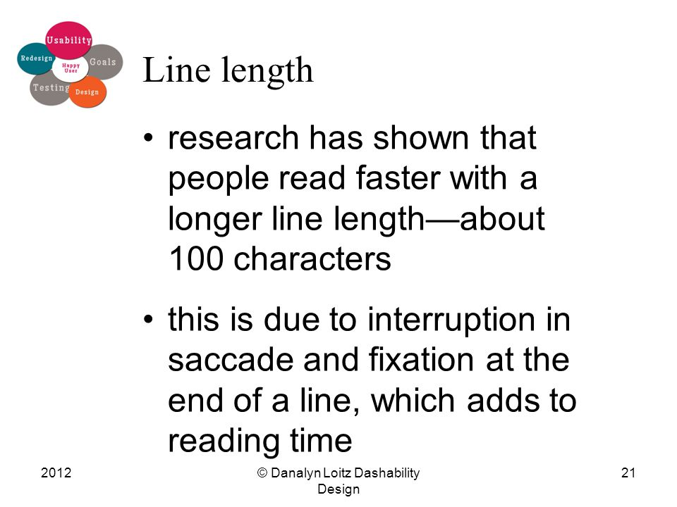 line length research has shown that people read faster with a longer line length—about 100 characters this is due to interruption in saccade and fixation at the end of a line, which adds to reading time © Danalyn Loitz Dashability Design 201221 Line length