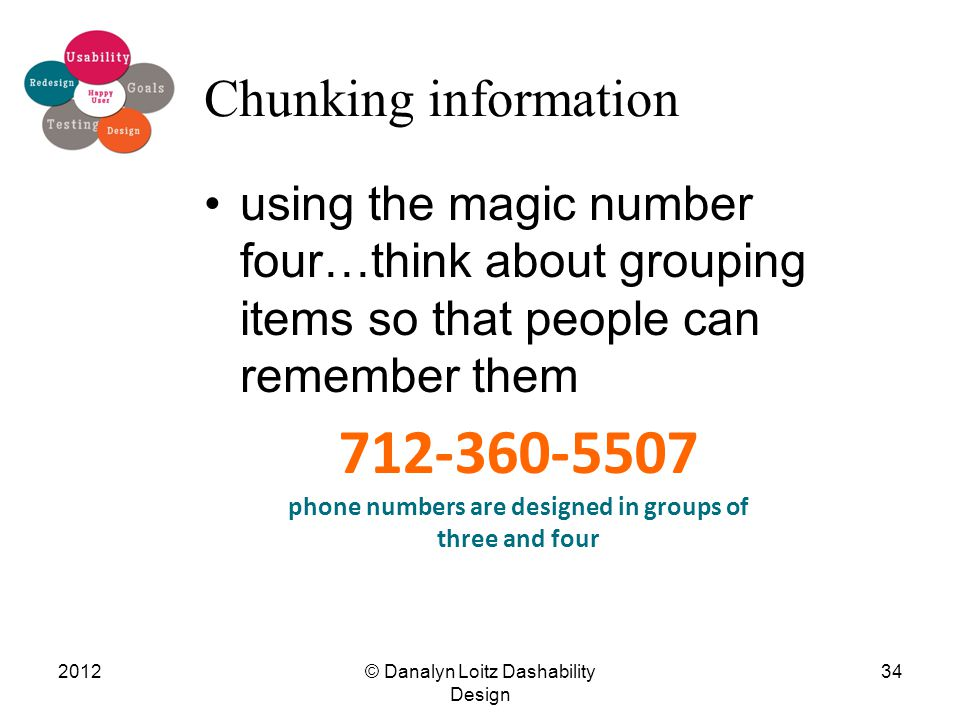 Chunking information using the magic number four…think about grouping items so that people can remember them 712-360-5507 phone numbers are designed i