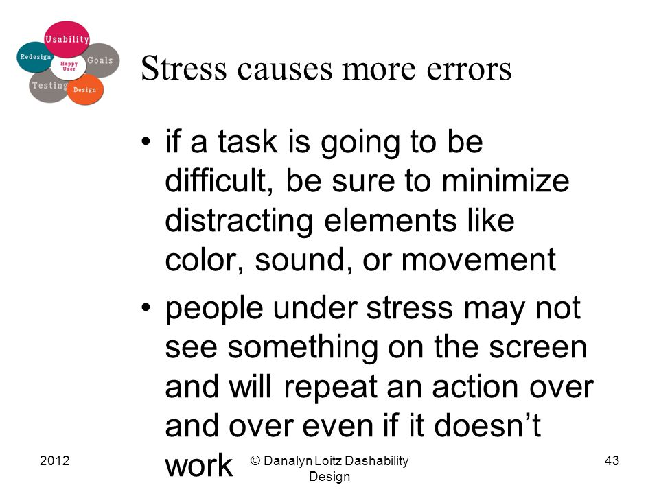Stress causes more errors if a task is going to be difficult, be sure to minimize distracting elements like color, sound, or movement people under stress may not see something on the screen and will repeat an action over and over even if it doesn't work © Danalyn Loitz Dashability Design 201243