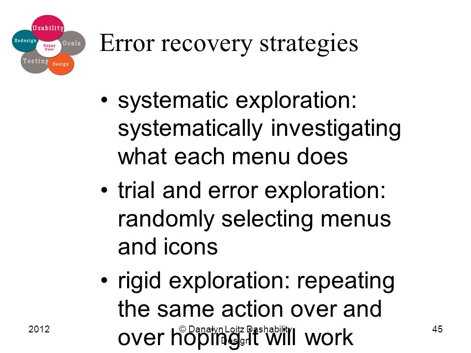 Error recovery strategies systematic exploration: systematically investigating what each menu does trial and error exploration: randomly selecting menus and icons rigid exploration: repeating the same action over and over hoping it will work © Danalyn Loitz Dashability Design 201245