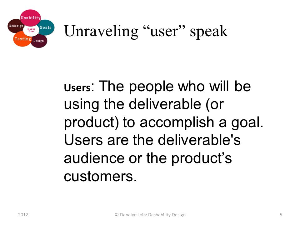 Unraveling user speak Users : The people who will be using the deliverable (or product) to accomplish a goal.
