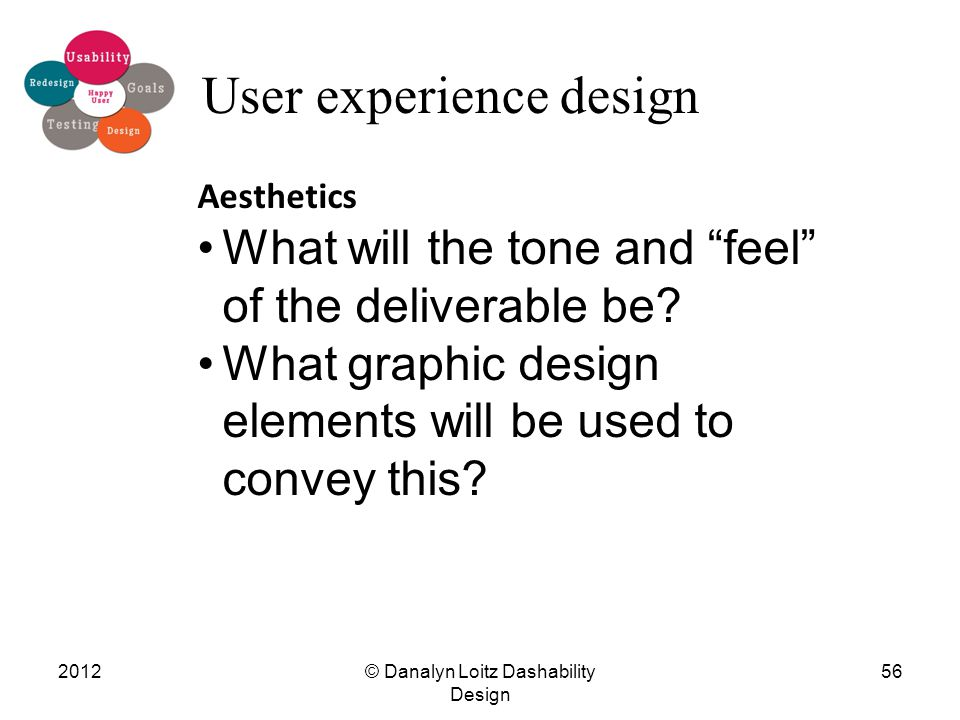 """© Danalyn Loitz Dashability Design 201256 User experience design Aesthetics What will the tone and """"feel"""" of the deliverable be? What graphic design e"""