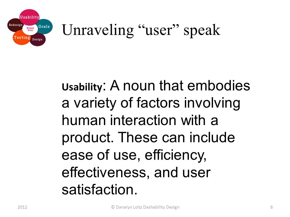 Usability : A noun that embodies a variety of factors involving human interaction with a product.