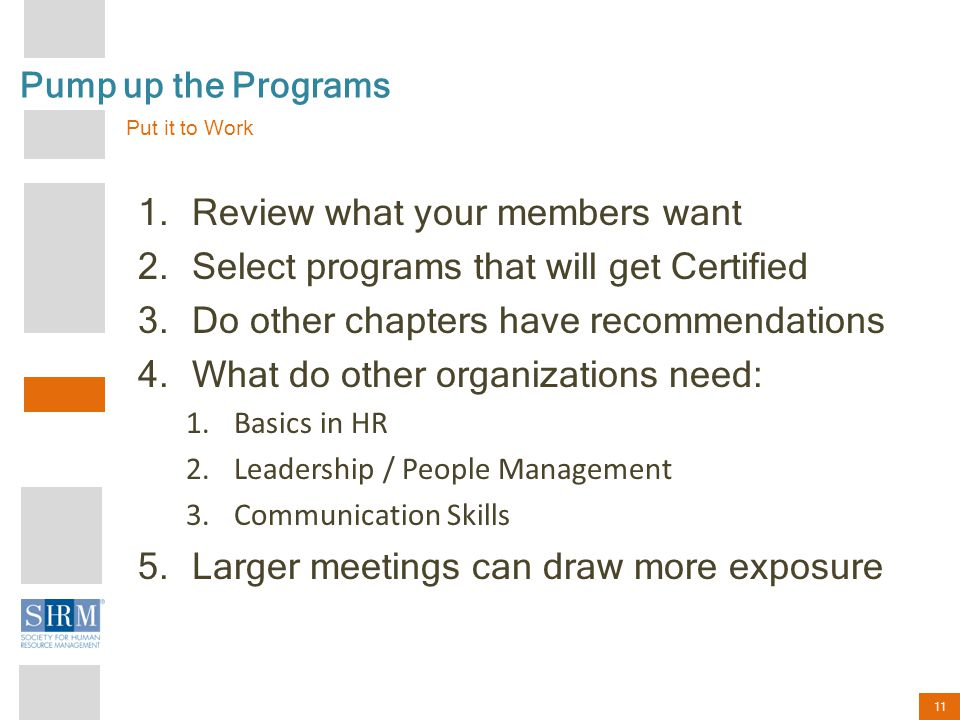 11 Pump up the Programs 1.Review what your members want 2.Select programs that will get Certified 3.Do other chapters have recommendations 4.What do other organizations need: 1.Basics in HR 2.Leadership / People Management 3.Communication Skills 5.Larger meetings can draw more exposure Put it to Work
