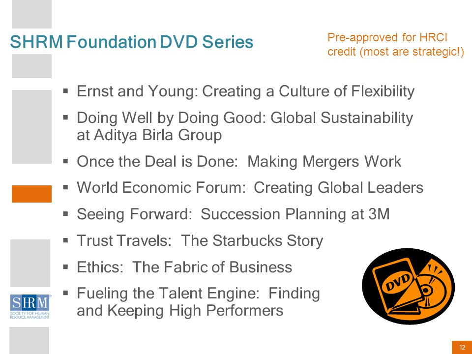 12 SHRM Foundation DVD Series  Ernst and Young: Creating a Culture of Flexibility  Doing Well by Doing Good: Global Sustainability at Aditya Birla Group  Once the Deal is Done: Making Mergers Work  World Economic Forum: Creating Global Leaders  Seeing Forward: Succession Planning at 3M  Trust Travels: The Starbucks Story  Ethics: The Fabric of Business  Fueling the Talent Engine: Finding and Keeping High Performers Pre-approved for HRCI credit (most are strategic!)