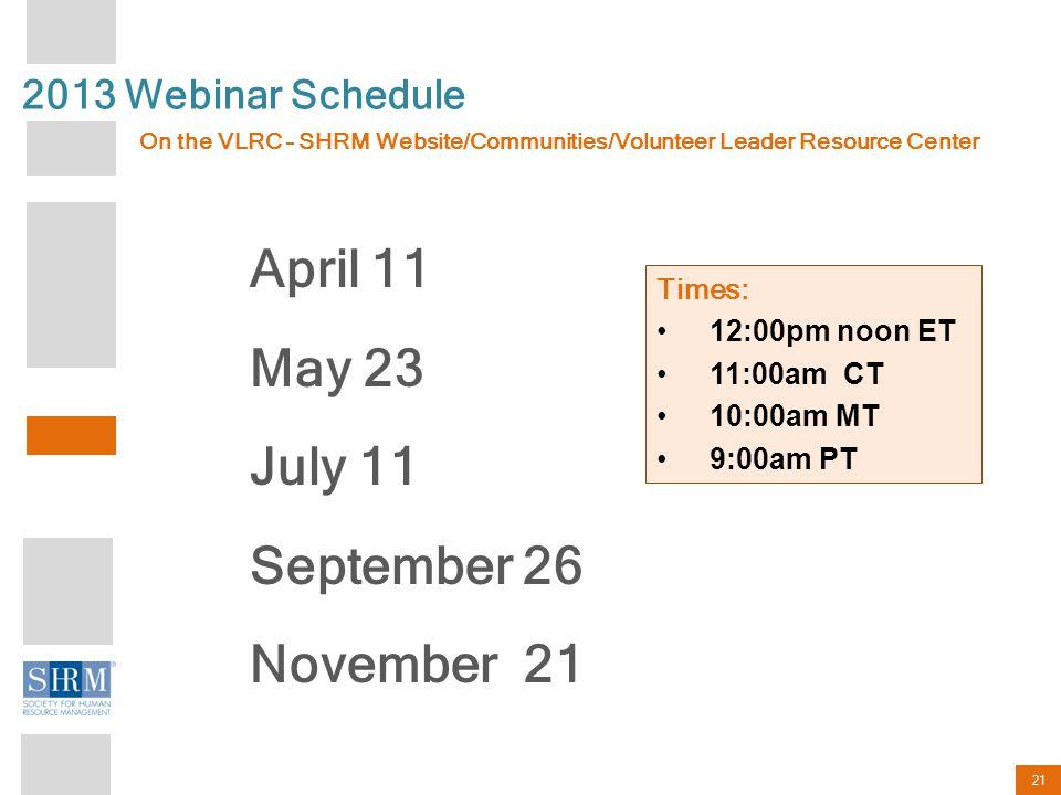 21 Times: 12:00pm noon ET 11:00am CT 10:00am MT 9:00am PT 2013 Webinar Schedule April 11 May 23 July 11 September 26 November 21 On the VLRC – SHRM Website/Communities/Volunteer Leader Resource Center