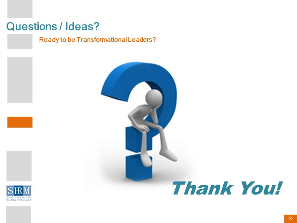 22 Questions / Ideas Ready to be Transformational Leaders Thank You!