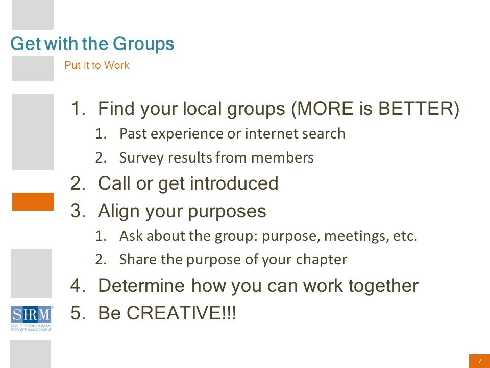 7 Get with the Groups 1.Find your local groups (MORE is BETTER) 1.Past experience or internet search 2.Survey results from members 2.Call or get introduced 3.Align your purposes 1.Ask about the group: purpose, meetings, etc.